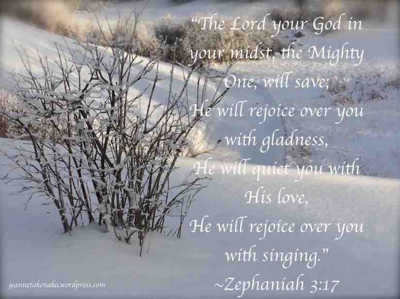 "Meme with the words: ""The Lord your God in your midst, the Mighty One, will save, He will rejoice over you with gladness, He will quiet you with His love, He will rejoice over you with singing."" ~Zephaniah 3:17--on a snowy backdrop"
