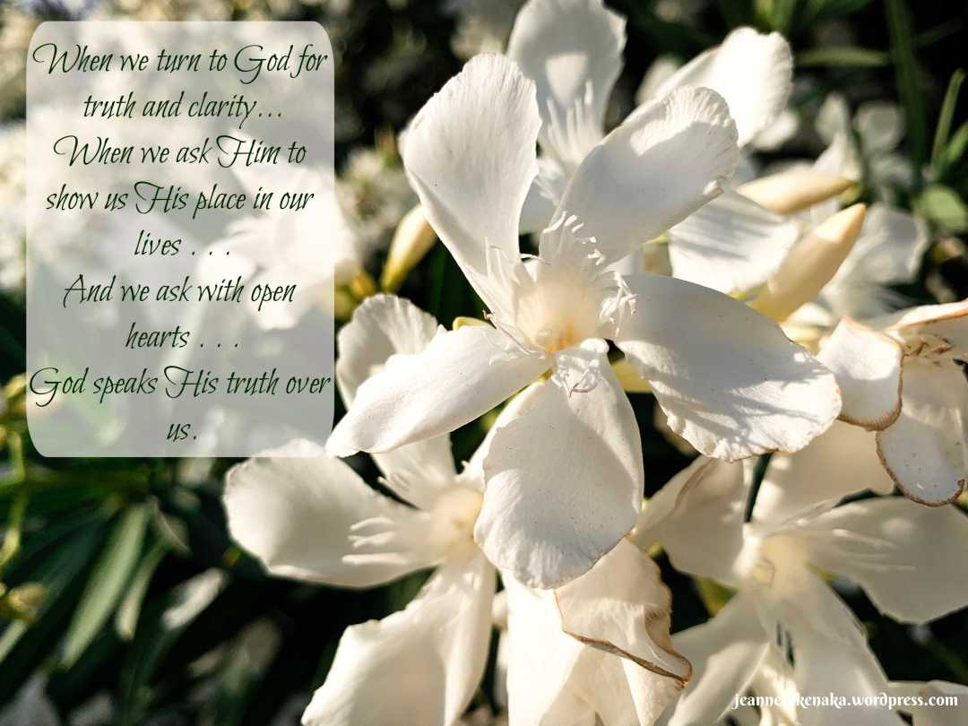 """Meme with white flowers that says: """"When we turn to God for truth and clarity . . .  When we ask Him to show us His place in our lives . . . And we ask with open hearts . . . God speaks His truth over us."""""""